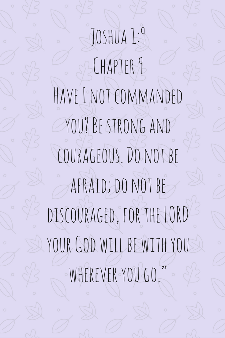 "Joshua 1-9 Chapter 9 Have I not commanded you- Be strong and courageous. Do not be afraid; do not be discouraged, for the LORD your God will be with you wherever you go."".png"